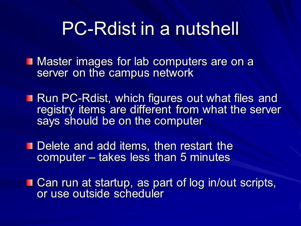 PC-Rdist in a nutshell Master images for lab computers are on a server on the campus network Run PC-Rdist, which figures out what files and registry items are different from what the server says should be on the computer Delete and add items, then restart the computer – takes less than 5 minutes Can run at startup, as part of log in/out scripts, or use outside scheduler