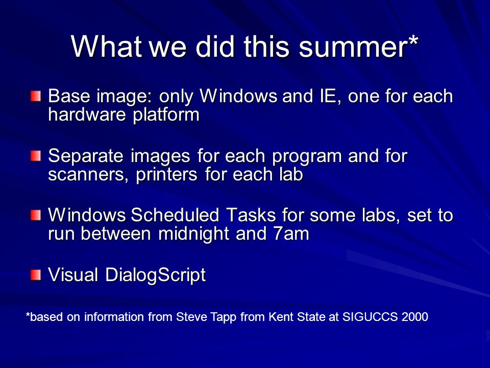What we did this summer* Base image: only Windows and IE, one for each hardware platform Separate images for each program and for scanners, printers for each lab Windows Scheduled Tasks for some labs, set to run between midnight and 7am Visual DialogScript *based on information from Steve Tapp from Kent State at SIGUCCS 2000