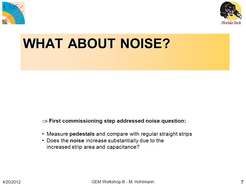 WHAT ABOUT NOISE? 4/20/2012 GEM Workshop III - M. Hohlmann 7  First commissioning step addressed noise question: Measure pedestals and compare with r