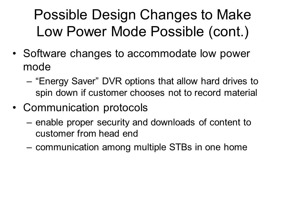 Possible Design Changes to Make Low Power Mode Possible (cont.) Software changes to accommodate low power mode – Energy Saver DVR options that allow hard drives to spin down if customer chooses not to record material Communication protocols –enable proper security and downloads of content to customer from head end –communication among multiple STBs in one home