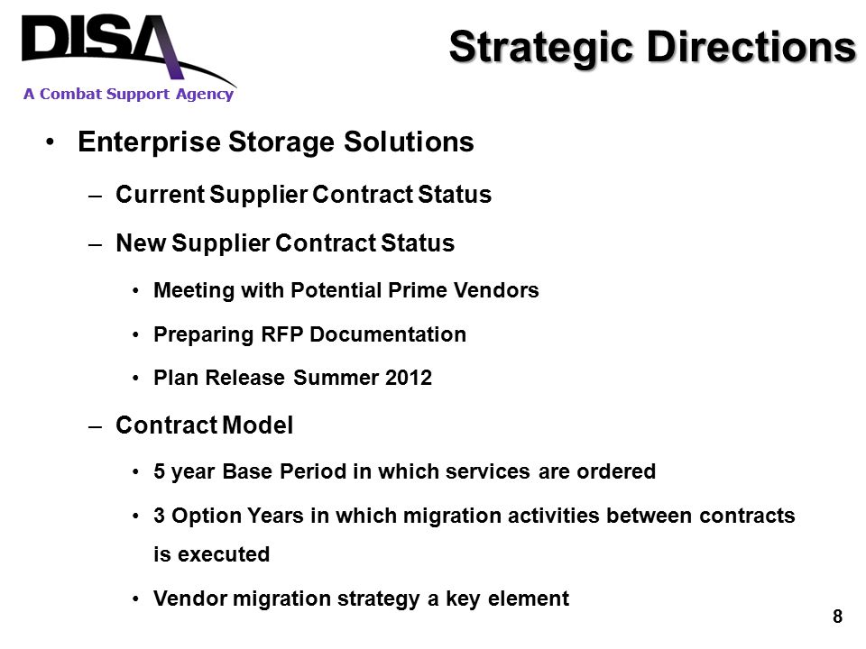 Strategic Directions Enterprise Storage Solutions –Current Supplier Contract Status –New Supplier Contract Status Meeting with Potential Prime Vendors Preparing RFP Documentation Plan Release Summer 2012 –Contract Model 5 year Base Period in which services are ordered 3 Option Years in which migration activities between contracts is executed Vendor migration strategy a key element A Combat Support Agency 8