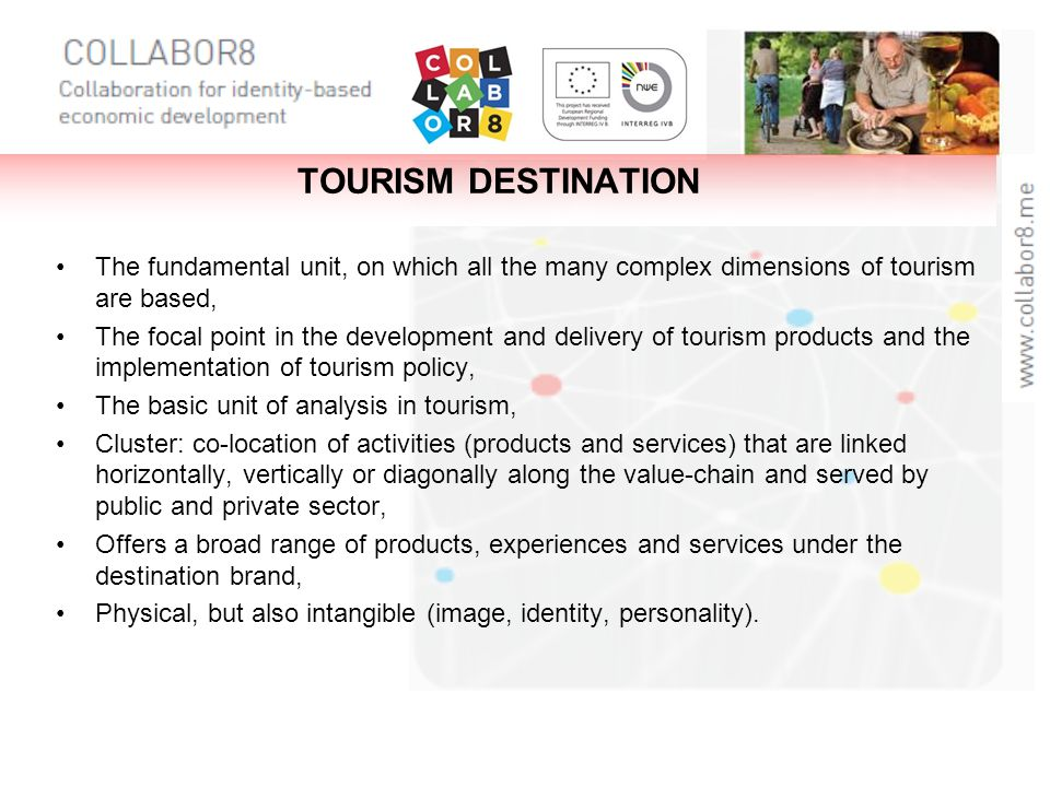 TOURISM DESTINATION The fundamental unit, on which all the many complex dimensions of tourism are based, The focal point in the development and delive