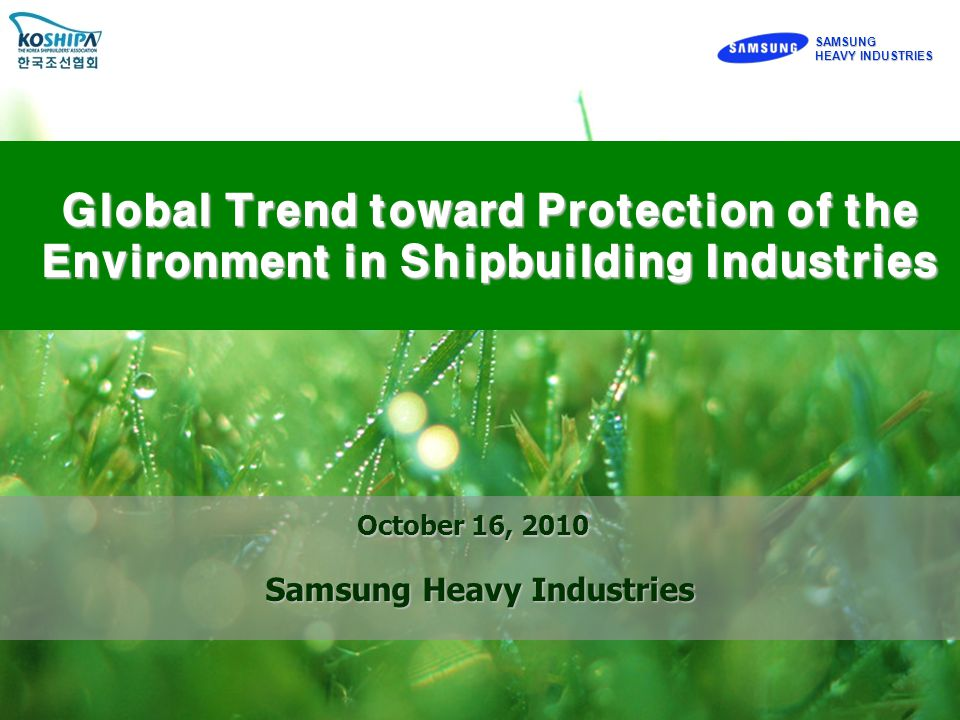 SAMSUNG HEAVY INDUSTRIES SAMSUNG Global Trend toward Protection of the Environment in Shipbuilding Industries October 16, 2010 Samsung Heavy Industries