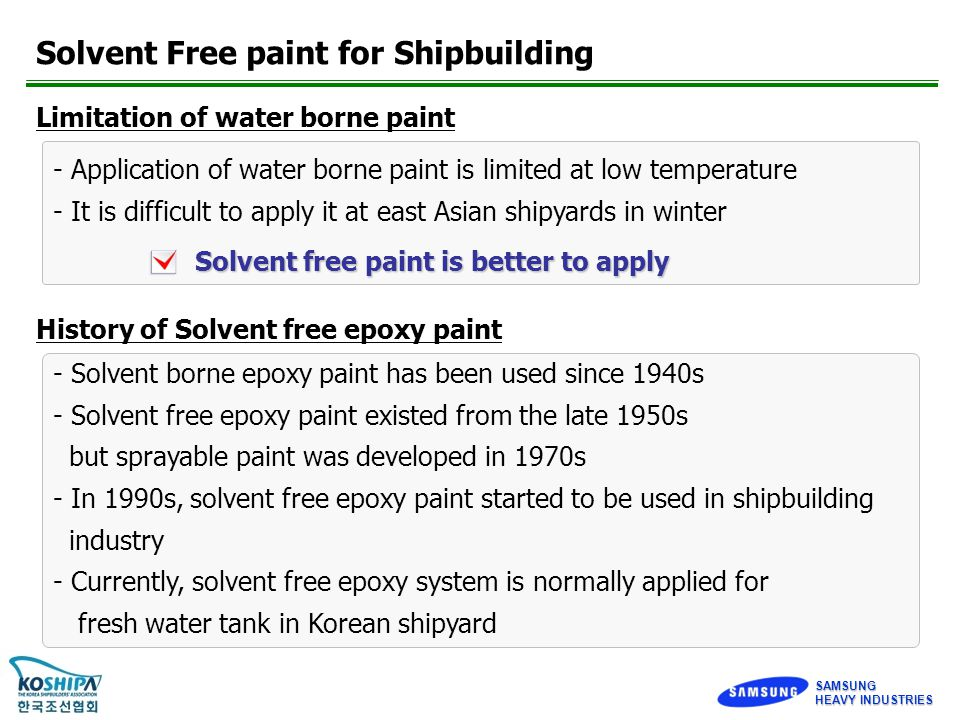 SAMSUNG Solvent Free paint for Shipbuilding Limitation of water borne paint - Application of water borne paint is limited at low temperature - It is difficult to apply it at east Asian shipyards in winter Solvent free paint is better to apply History of Solvent free epoxy paint - Solvent borne epoxy paint has been used since 1940s - Solvent free epoxy paint existed from the late 1950s but sprayable paint was developed in 1970s - In 1990s, solvent free epoxy paint started to be used in shipbuilding industry - Currently, solvent free epoxy system is normally applied for fresh water tank in Korean shipyard