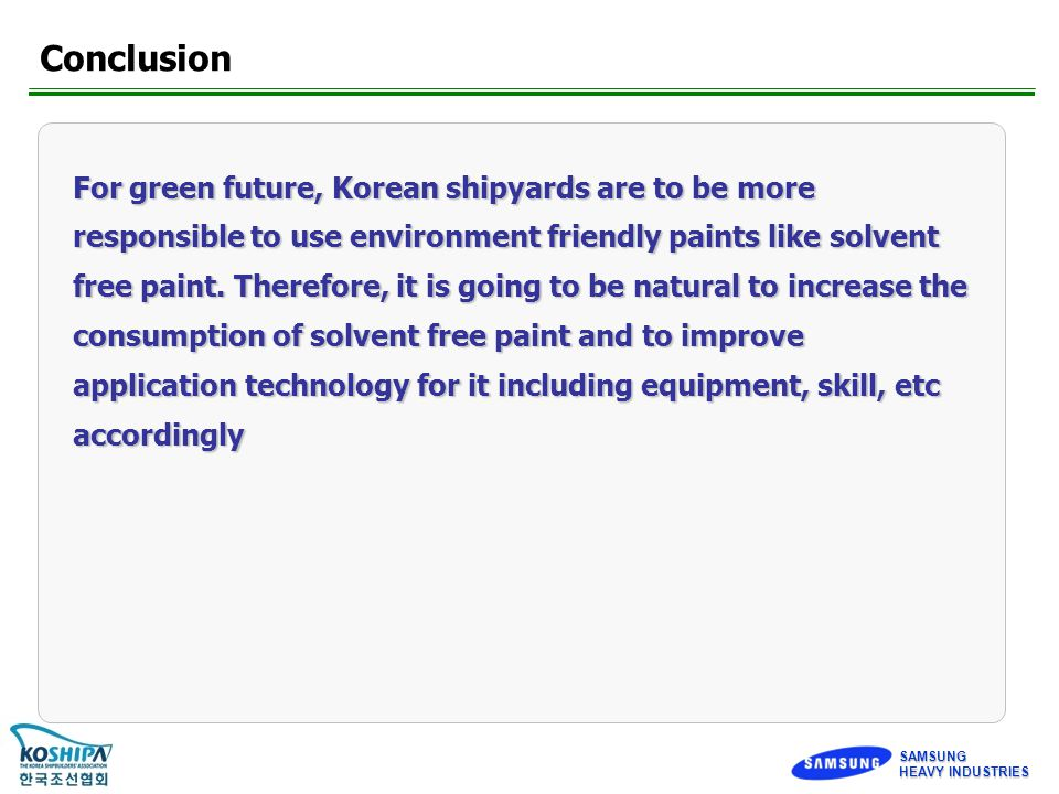 SAMSUNG HEAVY INDUSTRIES Conclusion For green future, Korean shipyards are to be more responsible to use environment friendly paints like solvent free paint.
