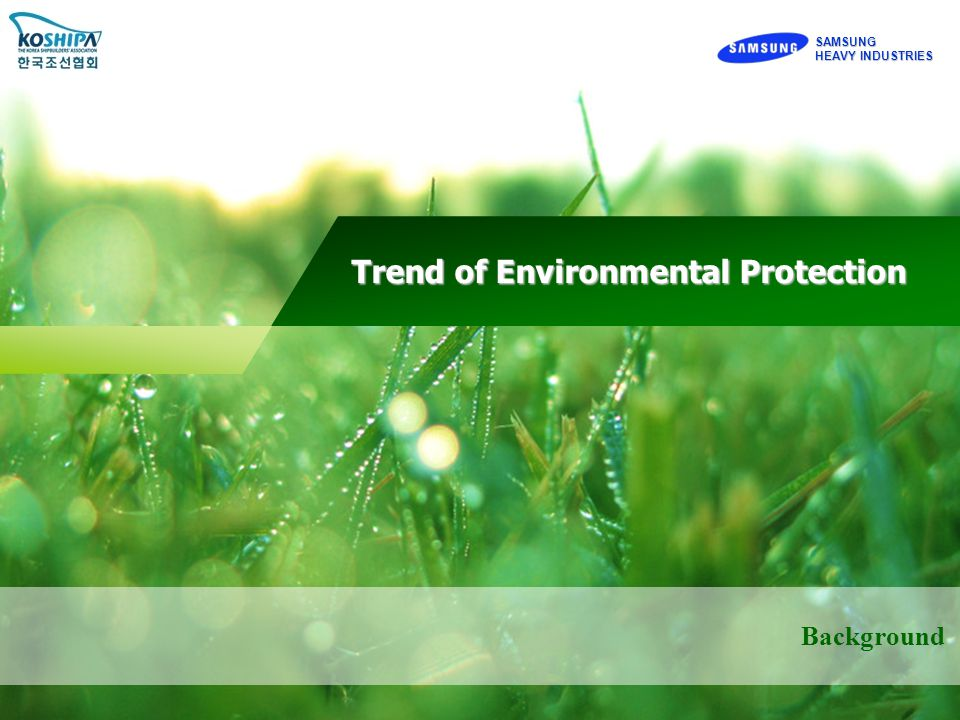 SAMSUNG HEAVY INDUSTRIES Background Green ship Strategy by Samsung Green ship Strategy by Samsung Trend of Environmental Protection Trend of Environmental Protection SAMSUNG HEAVY INDUSTRIES