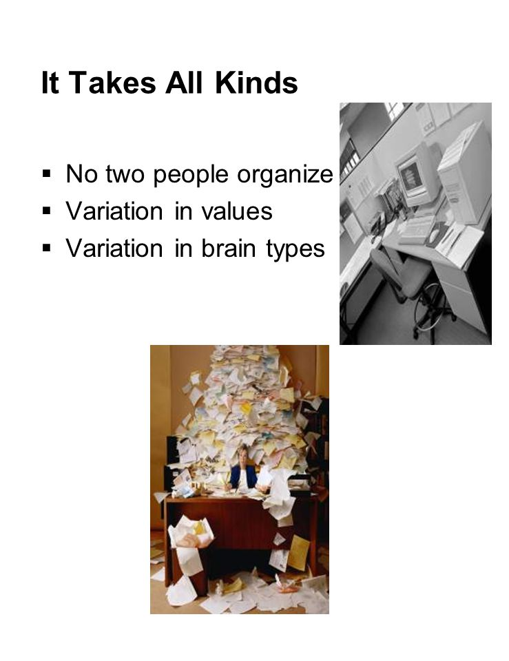 It Takes All Kinds  No two people organize alike  Variation in values  Variation in brain types