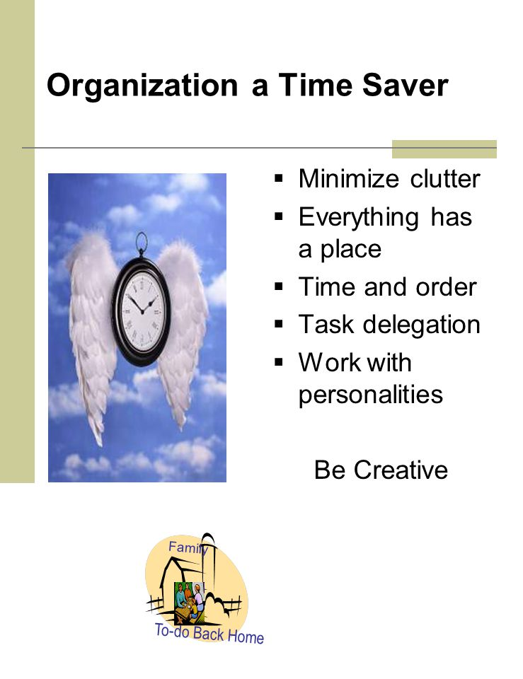 Organization a Time Saver  Minimize clutter  Everything has a place  Time and order  Task delegation  Work with personalities Be Creative To-do Back Home Family