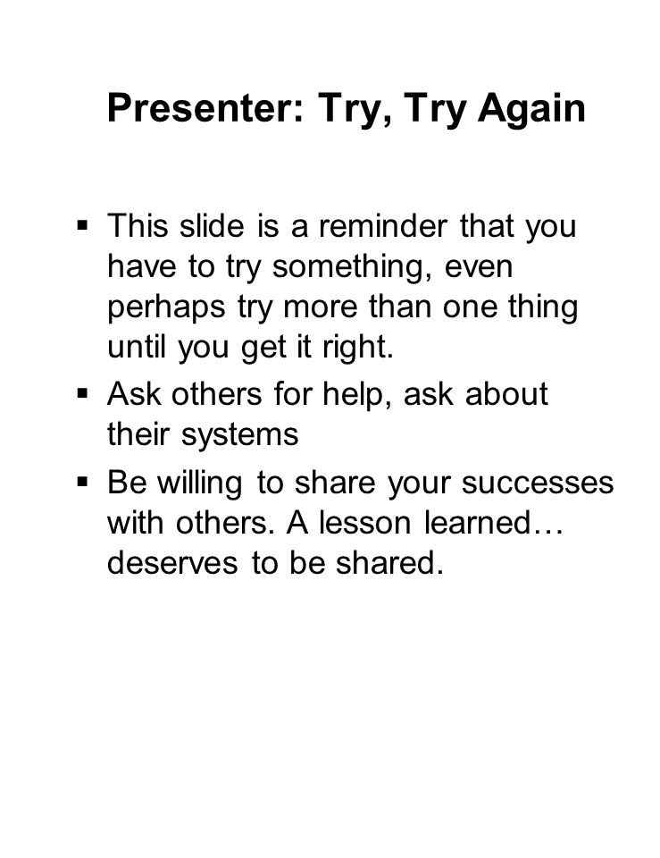 Presenter: Try, Try Again  This slide is a reminder that you have to try something, even perhaps try more than one thing until you get it right.