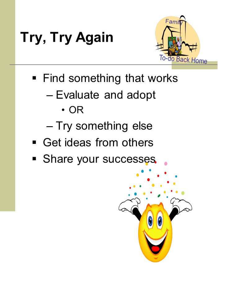 Try, Try Again  Find something that works –Evaluate and adopt OR –Try something else  Get ideas from others  Share your successes To-do Back Home Family