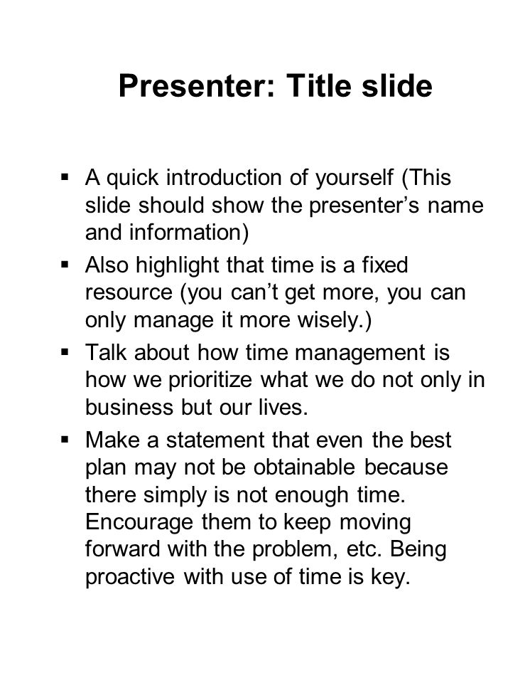 Presenter: Title slide  A quick introduction of yourself (This slide should show the presenter's name and information)  Also highlight that time is a fixed resource (you can't get more, you can only manage it more wisely.)  Talk about how time management is how we prioritize what we do not only in business but our lives.