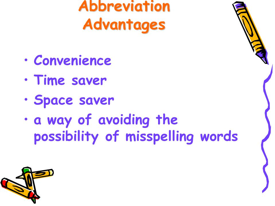 Abbreviation Advantages Convenience Time saver Space saver a way of avoiding the possibility of misspelling words