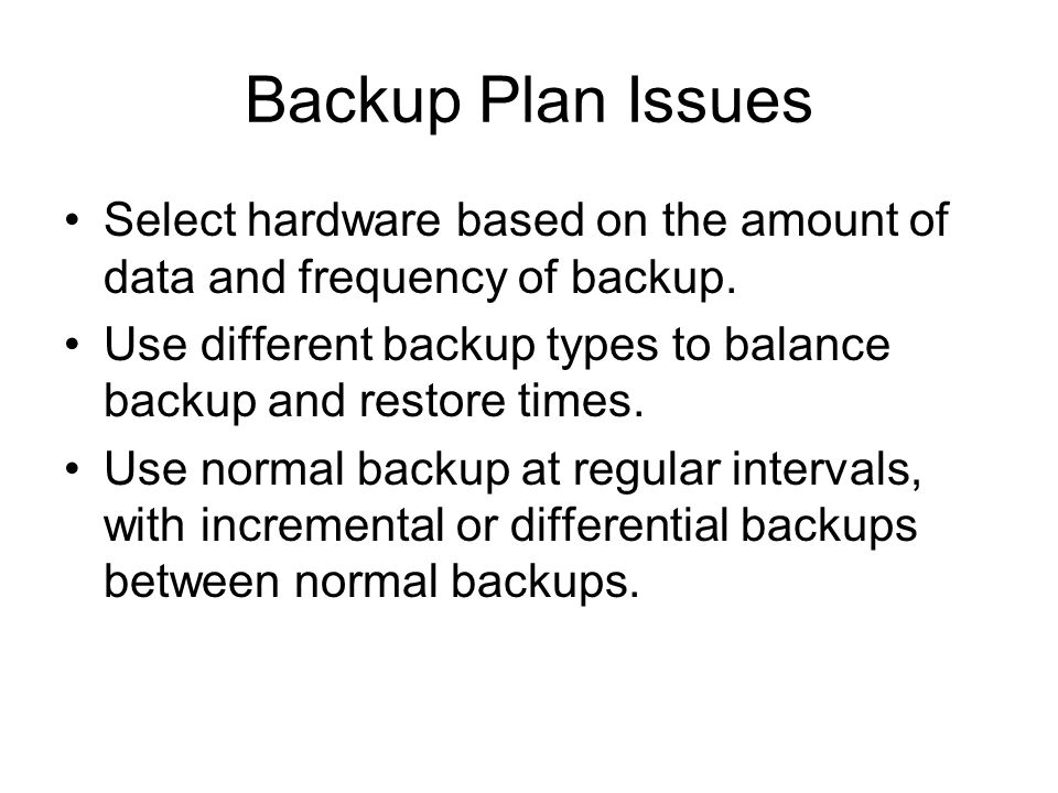 Backup Plan Issues Select hardware based on the amount of data and frequency of backup.