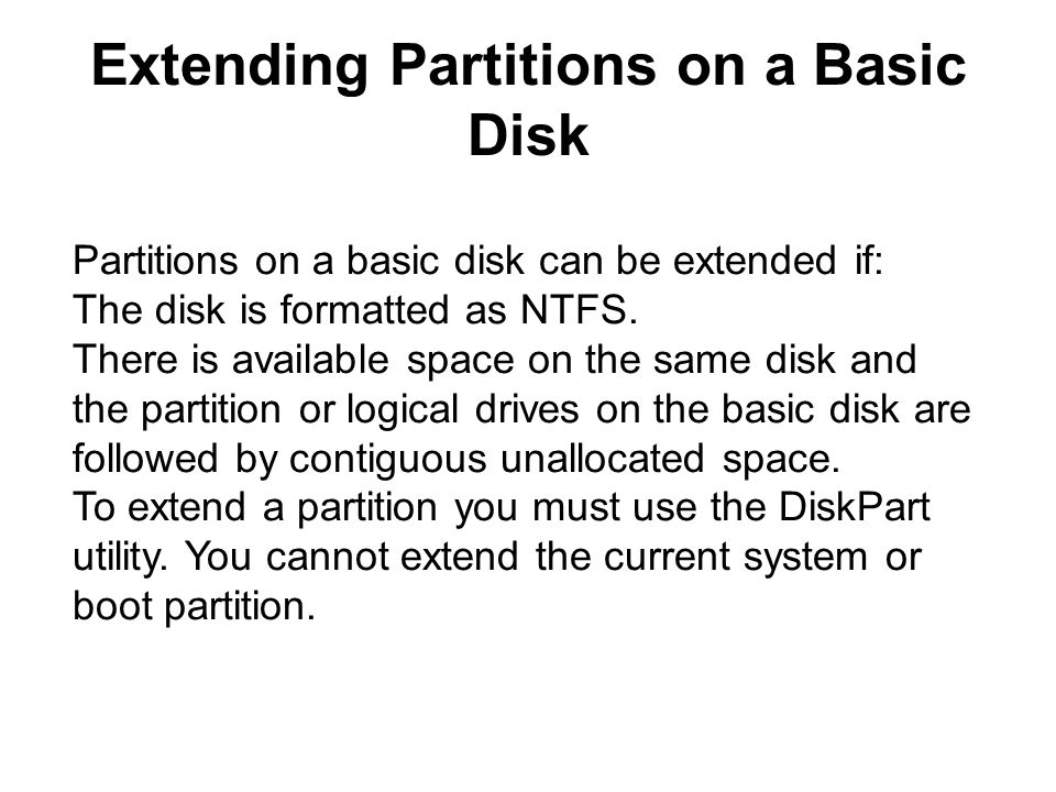 Extending Partitions on a Basic Disk Partitions on a basic disk can be extended if: The disk is formatted as NTFS.