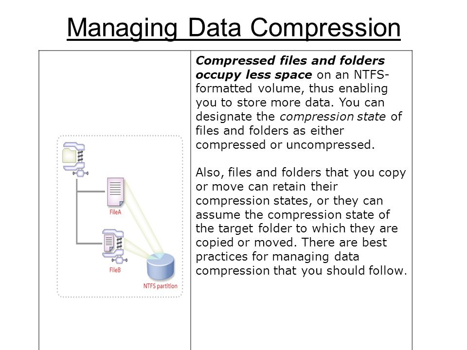 Managing Data Compression Compressed files and folders occupy less space on an NTFS- formatted volume, thus enabling you to store more data.