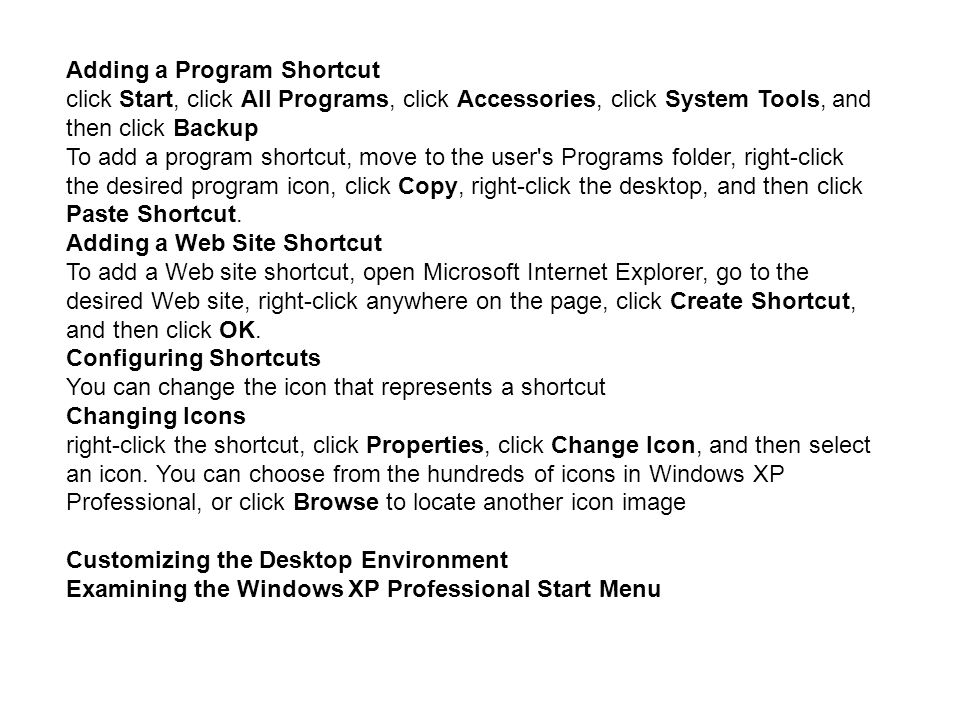 Adding a Program Shortcut click Start, click All Programs, click Accessories, click System Tools, and then click Backup To add a program shortcut, move to the user s Programs folder, right-click the desired program icon, click Copy, right-click the desktop, and then click Paste Shortcut.
