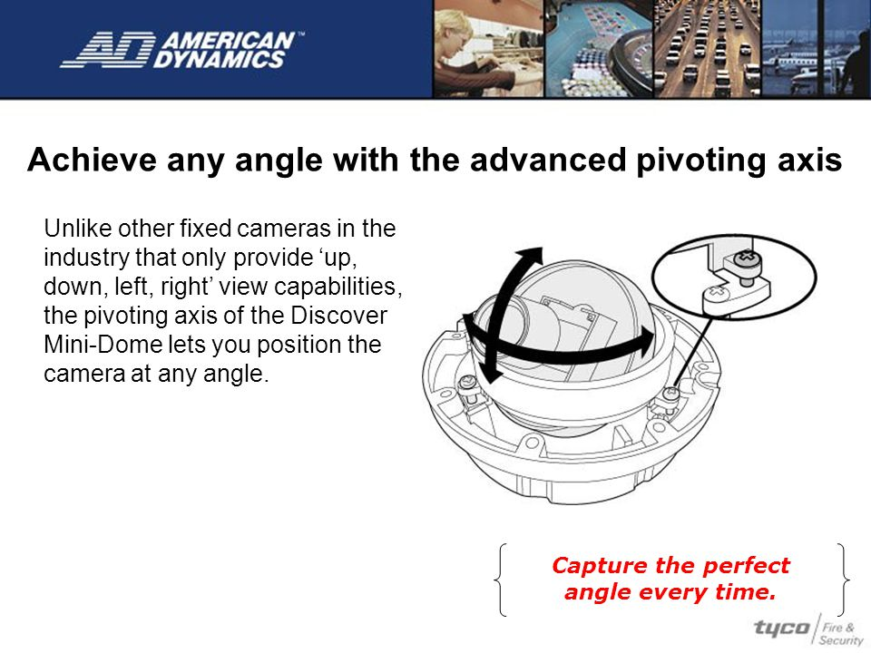 Achieve any angle with the advanced pivoting axis Unlike other fixed cameras in the industry that only provide 'up, down, left, right' view capabilities, the pivoting axis of the Discover Mini-Dome lets you position the camera at any angle.
