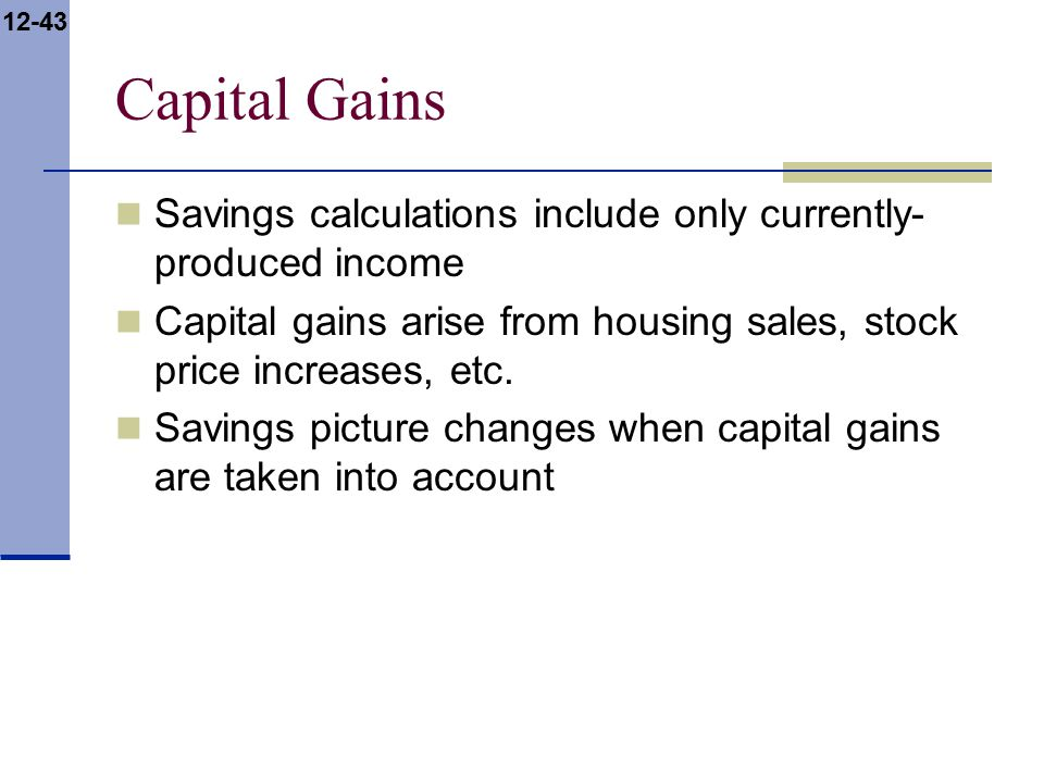 12-43 Capital Gains Savings calculations include only currently- produced income Capital gains arise from housing sales, stock price increases, etc.