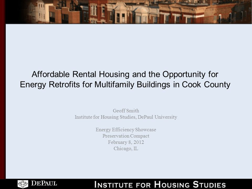 Affordable Rental Housing and the Opportunity for Energy Retrofits for Multifamily Buildings in Cook County Geoff Smith Institute for Housing Studies, DePaul University Energy Efficiency Showcase Preservation Compact February 8, 2012 Chicago, IL