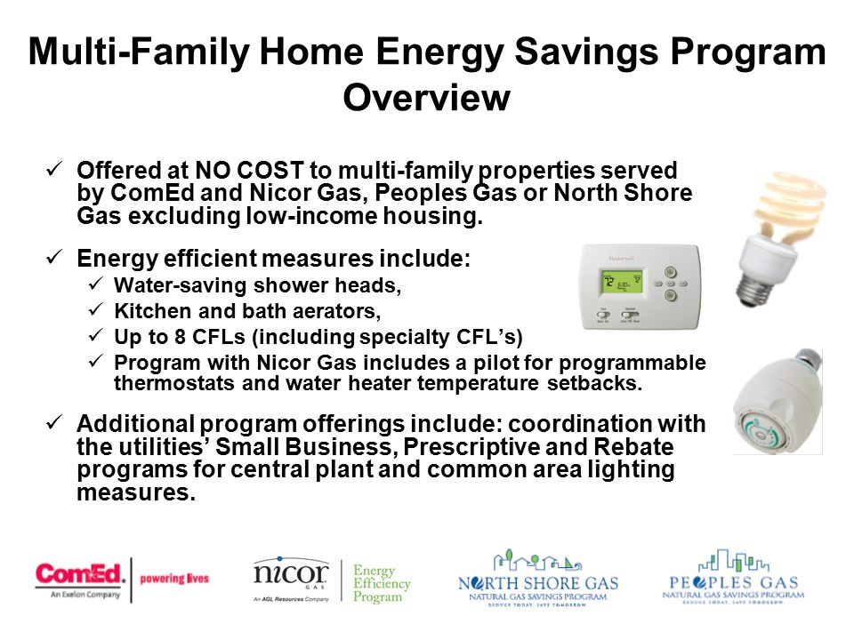 Multi-Family Home Energy Savings Program Overview Offered at NO COST to multi-family properties served by ComEd and Nicor Gas, Peoples Gas or North Shore Gas excluding low-income housing.