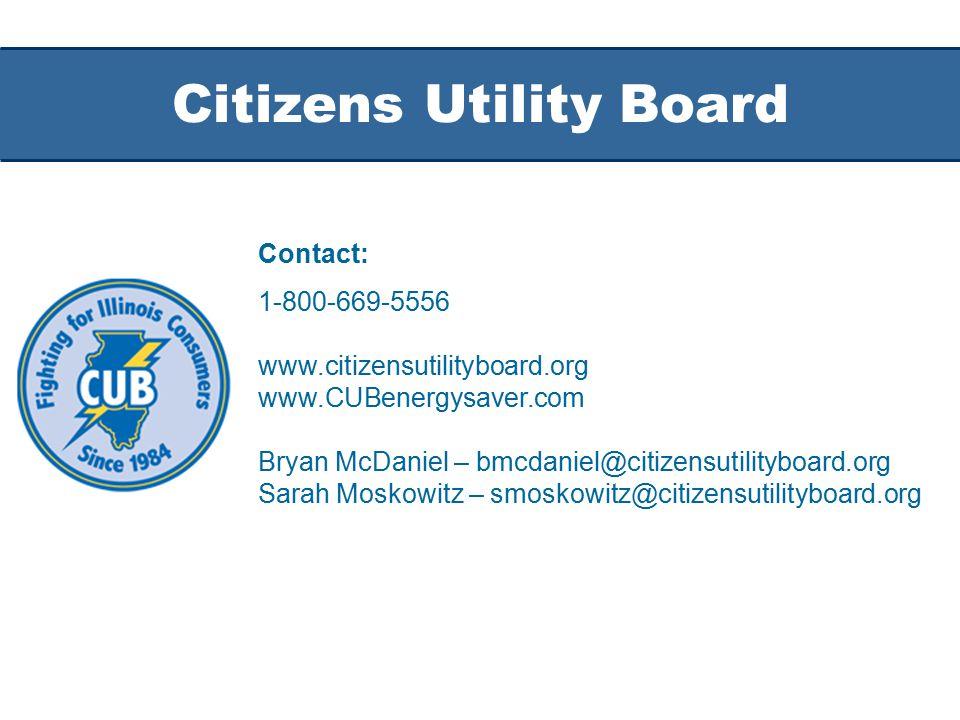 Citizens Utility Board Contact: 1-800-669-5556 www.citizensutilityboard.org www.CUBenergysaver.com Bryan McDaniel – bmcdaniel@citizensutilityboard.org Sarah Moskowitz – smoskowitz@citizensutilityboard.org