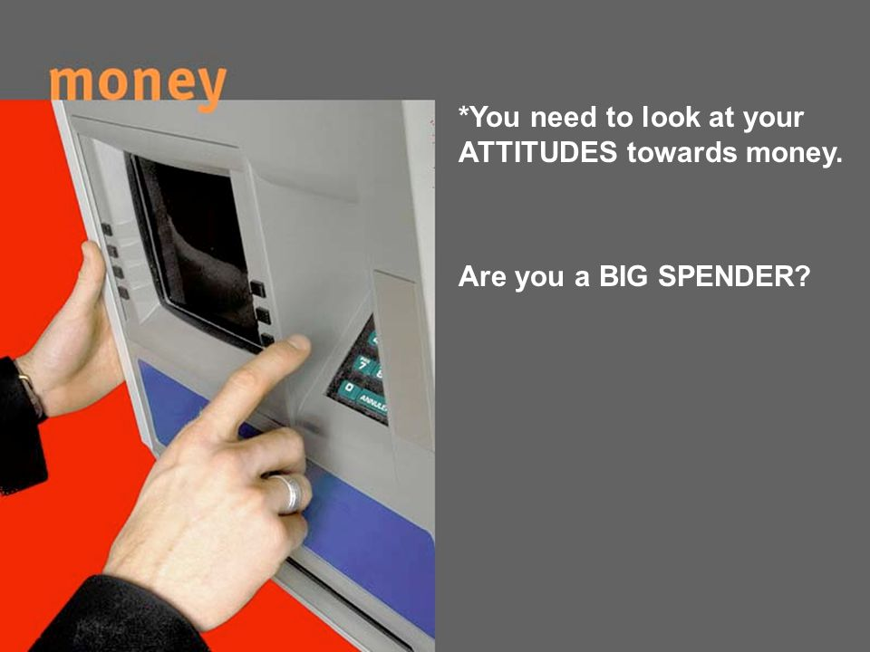 Are you a BIG SPENDER? *You need to look at your ATTITUDES towards money.