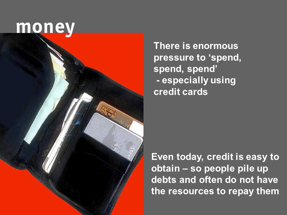 There is enormous pressure to 'spend, spend, spend' - especially using credit cards Even today, credit is easy to obtain – so people pile up debts and often do not have the resources to repay them