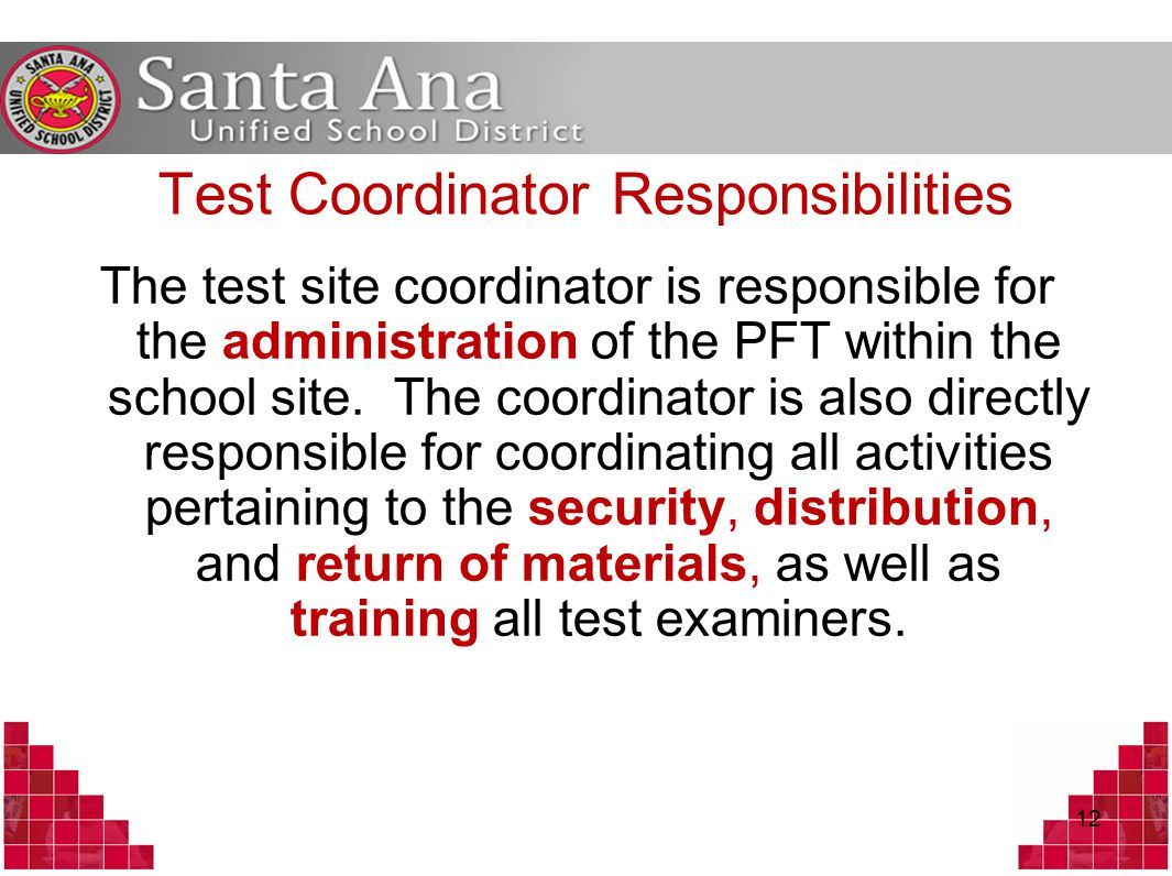 Test Coordinator Responsibilities The test site coordinator is responsible for the administration of the PFT within the school site.
