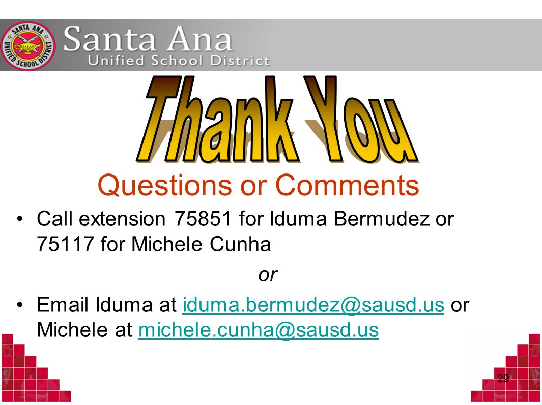 29 Questions or Comments Call extension 75851 for Iduma Bermudez or 75117 for Michele Cunha or Email Iduma at iduma.bermudez@sausd.us or Michele at michele.cunha@sausd.usiduma.bermudez@sausd.usmichele.cunha@sausd.us