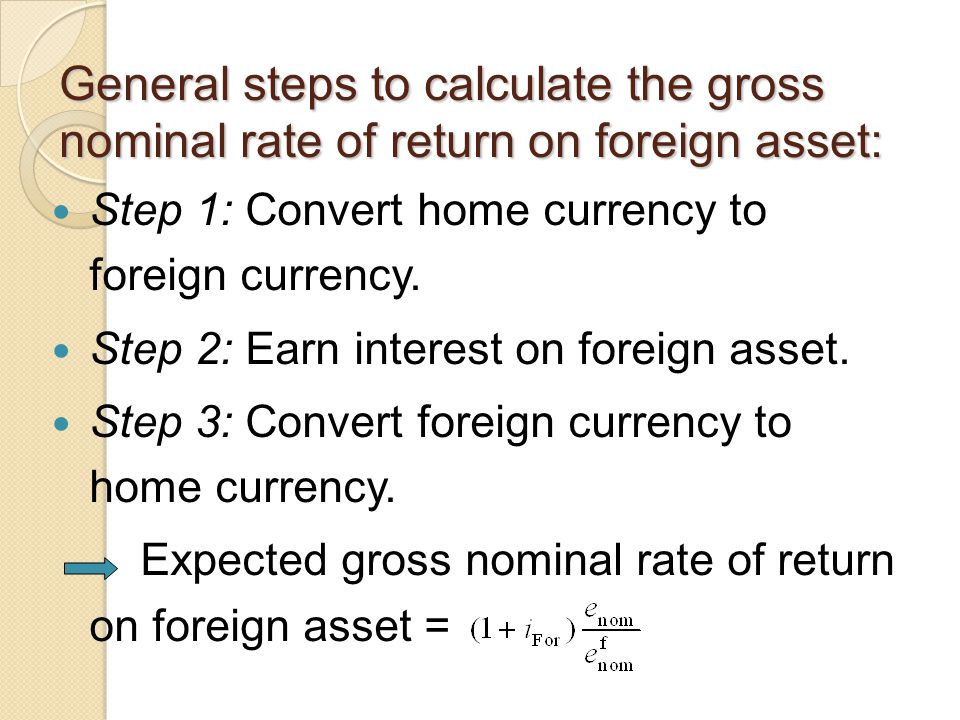 General steps to calculate the gross nominal rate of return on foreign asset: Step 1: Convert home currency to foreign currency.