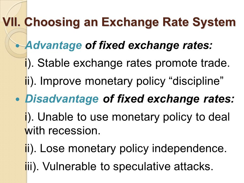 VII.Choosing an Exchange Rate System Advantage of fixed exchange rates: i).