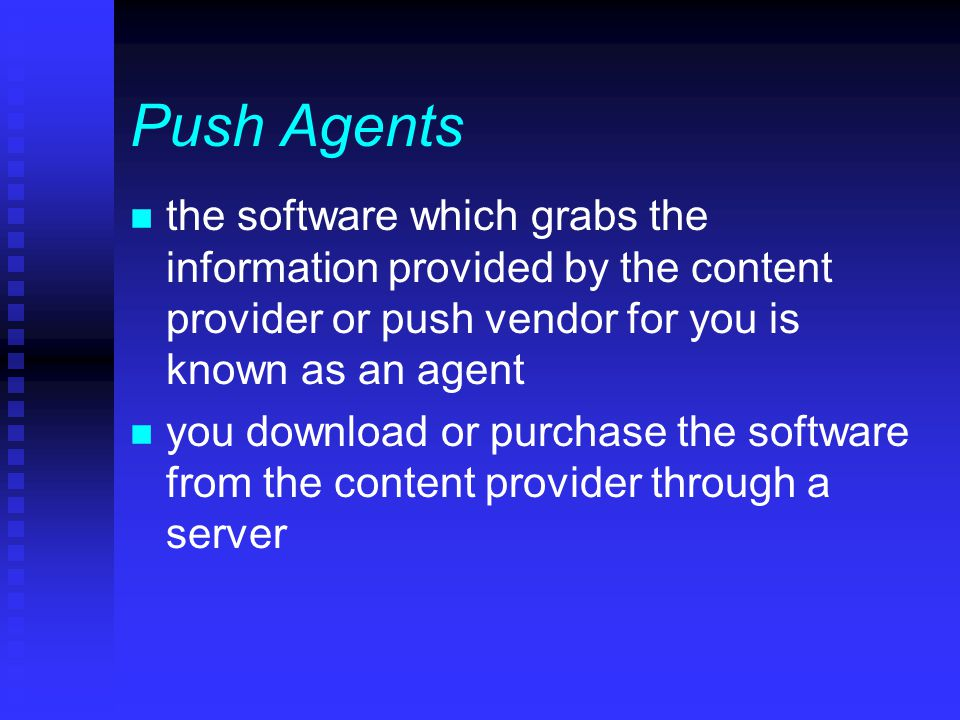 Push Agents n the software which grabs the information provided by the content provider or push vendor for you is known as an agent n you download or purchase the software from the content provider through a server