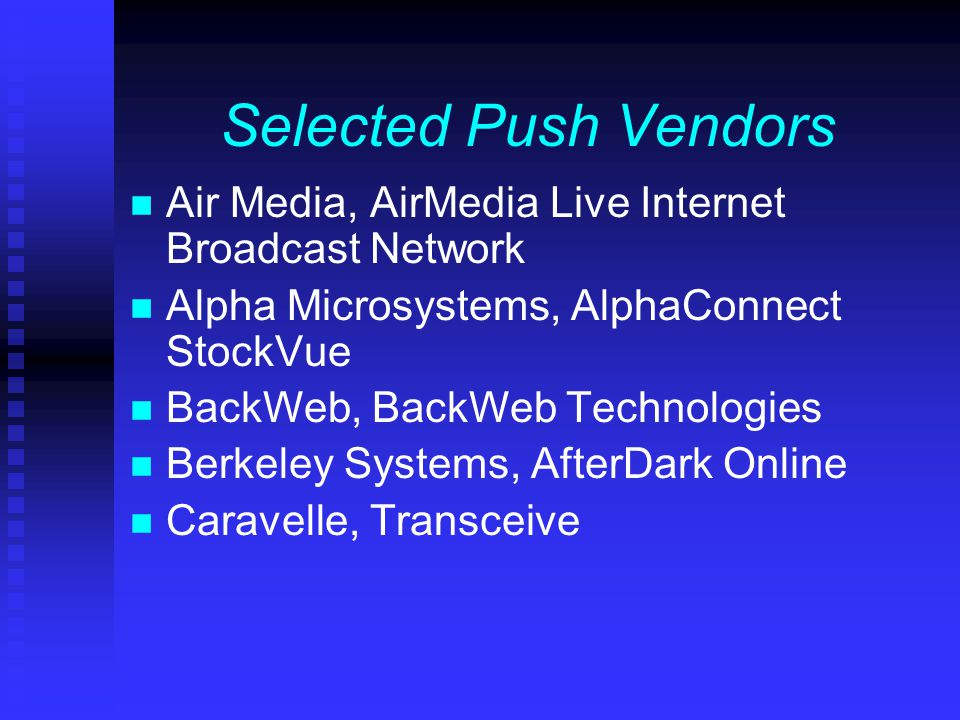 Selected Push Vendors n Air Media, AirMedia Live Internet Broadcast Network n Alpha Microsystems, AlphaConnect StockVue n BackWeb, BackWeb Technologies n Berkeley Systems, AfterDark Online n Caravelle, Transceive