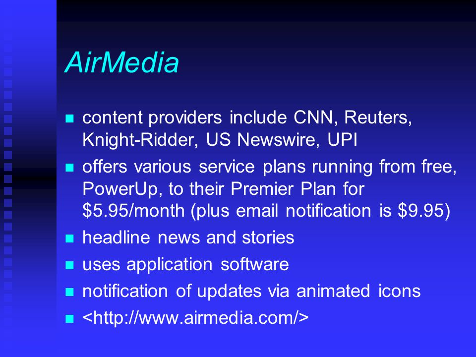 AirMedia n content providers include CNN, Reuters, Knight-Ridder, US Newswire, UPI n offers various service plans running from free, PowerUp, to their Premier Plan for $5.95/month (plus email notification is $9.95) n headline news and stories n uses application software n notification of updates via animated icons n