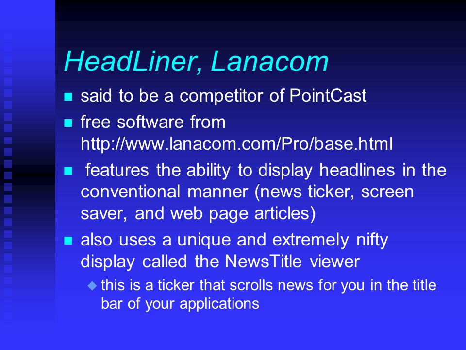 HeadLiner, Lanacom n said to be a competitor of PointCast n free software from http://www.lanacom.com/Pro/base.html n features the ability to display headlines in the conventional manner (news ticker, screen saver, and web page articles) n also uses a unique and extremely nifty display called the NewsTitle viewer u this is a ticker that scrolls news for you in the title bar of your applications