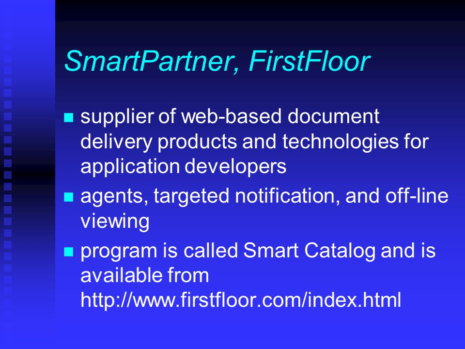 SmartPartner, FirstFloor n supplier of web-based document delivery products and technologies for application developers n agents, targeted notification, and off-line viewing n program is called Smart Catalog and is available from http://www.firstfloor.com/index.html