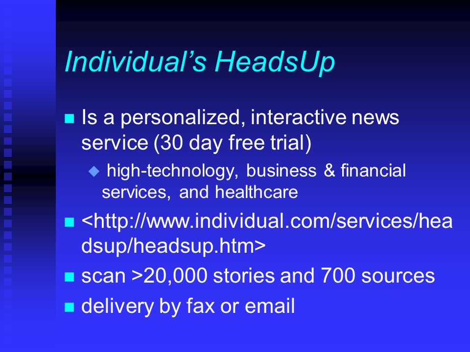 Individual's HeadsUp n Is a personalized, interactive news service (30 day free trial) u high-technology, business & financial services, and healthcare n n scan >20,000 stories and 700 sources n delivery by fax or email