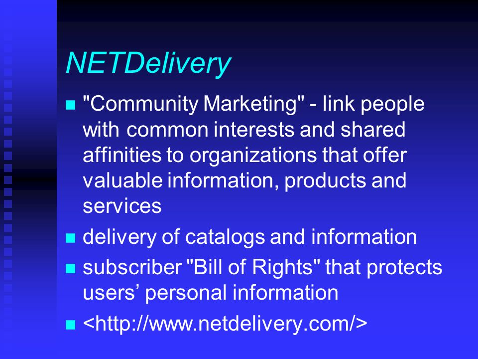 NETDelivery n Community Marketing - link people with common interests and shared affinities to organizations that offer valuable information, products and services n delivery of catalogs and information n subscriber Bill of Rights that protects users' personal information n