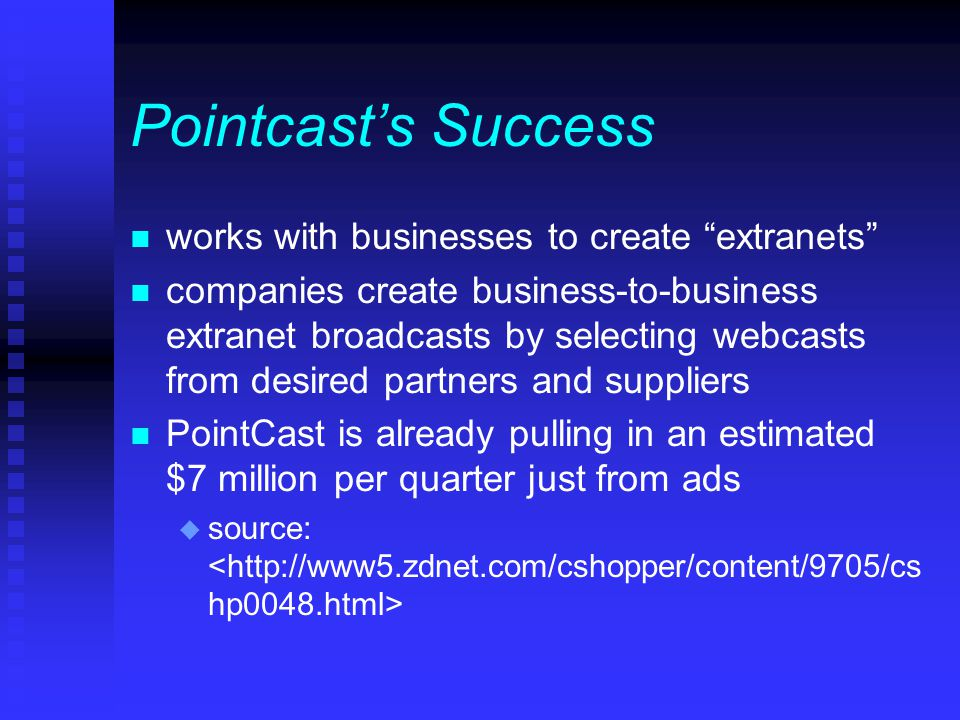 Pointcast's Success n works with businesses to create extranets n companies create business-to-business extranet broadcasts by selecting webcasts from desired partners and suppliers n PointCast is already pulling in an estimated $7 million per quarter just from ads u source: