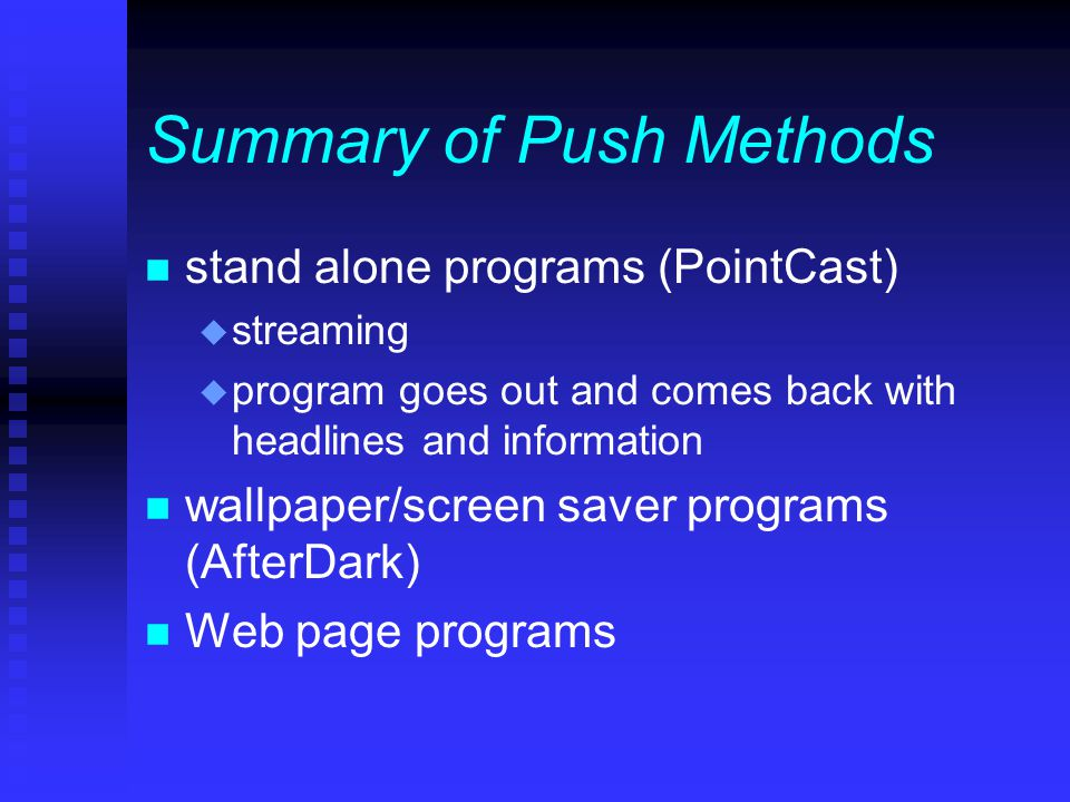 Summary of Push Methods n stand alone programs (PointCast) u streaming u program goes out and comes back with headlines and information n wallpaper/screen saver programs (AfterDark) n Web page programs