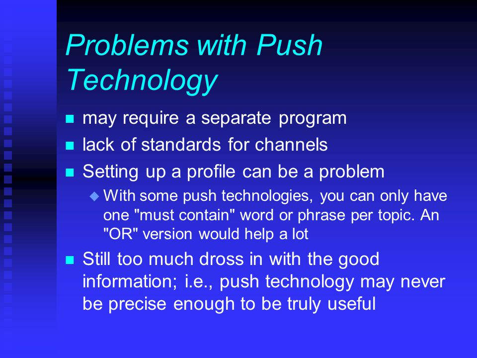 Problems with Push Technology n may require a separate program n lack of standards for channels n Setting up a profile can be a problem u With some push technologies, you can only have one must contain word or phrase per topic.