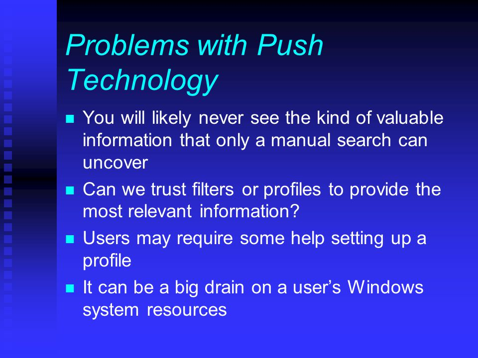 Problems with Push Technology n You will likely never see the kind of valuable information that only a manual search can uncover n Can we trust filters or profiles to provide the most relevant information.
