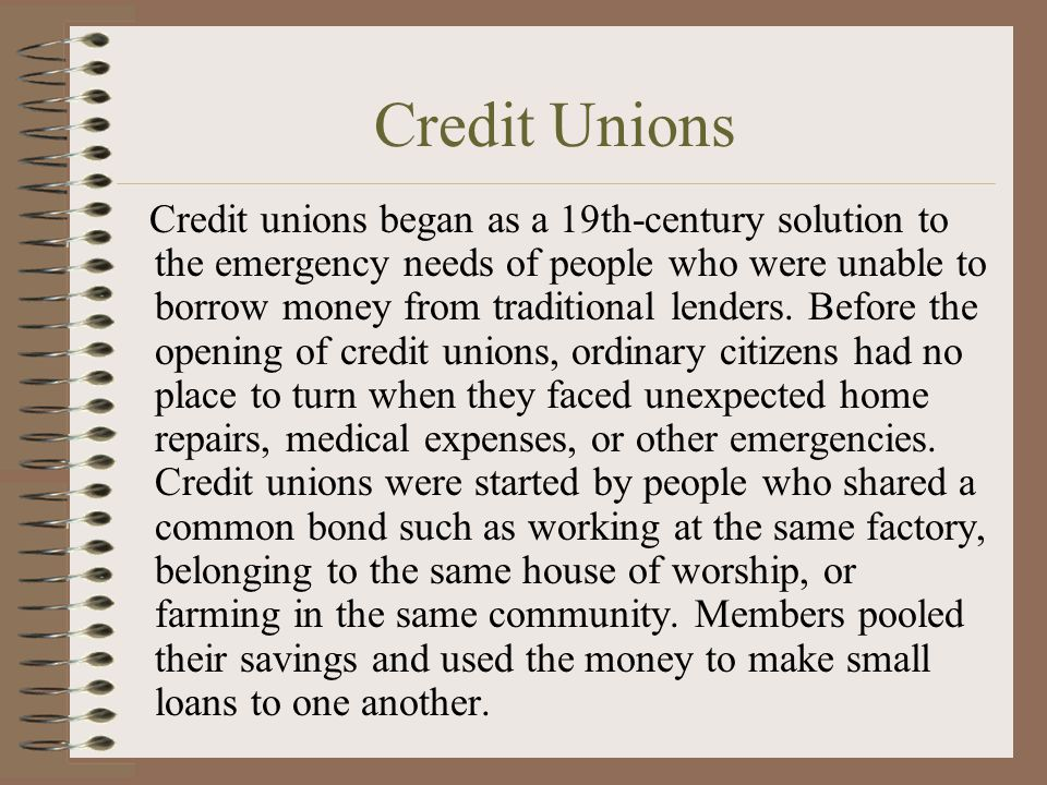 Credit Unions Credit unions began as a 19th-century solution to the emergency needs of people who were unable to borrow money from traditional lenders.