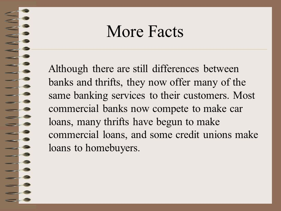 More Facts Although there are still differences between banks and thrifts, they now offer many of the same banking services to their customers.