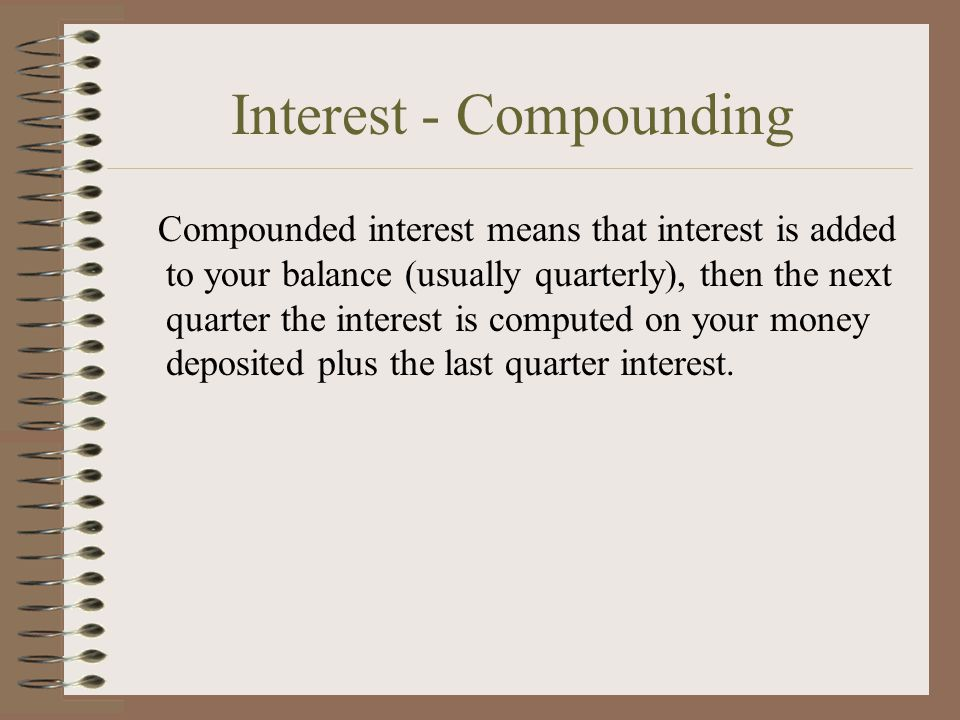 Interest - Compounding Compounded interest means that interest is added to your balance (usually quarterly), then the next quarter the interest is computed on your money deposited plus the last quarter interest.
