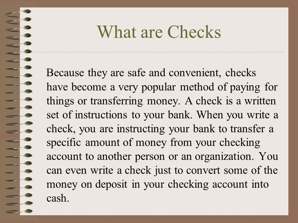 What are Checks Because they are safe and convenient, checks have become a very popular method of paying for things or transferring money.