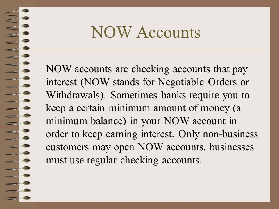 NOW Accounts NOW accounts are checking accounts that pay interest (NOW stands for Negotiable Orders or Withdrawals).