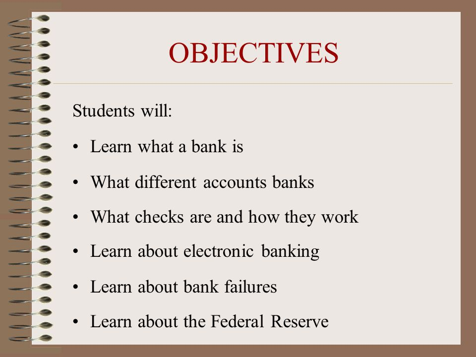 OBJECTIVES Students will: Learn what a bank is What different accounts banks What checks are and how they work Learn about electronic banking Learn about bank failures Learn about the Federal Reserve