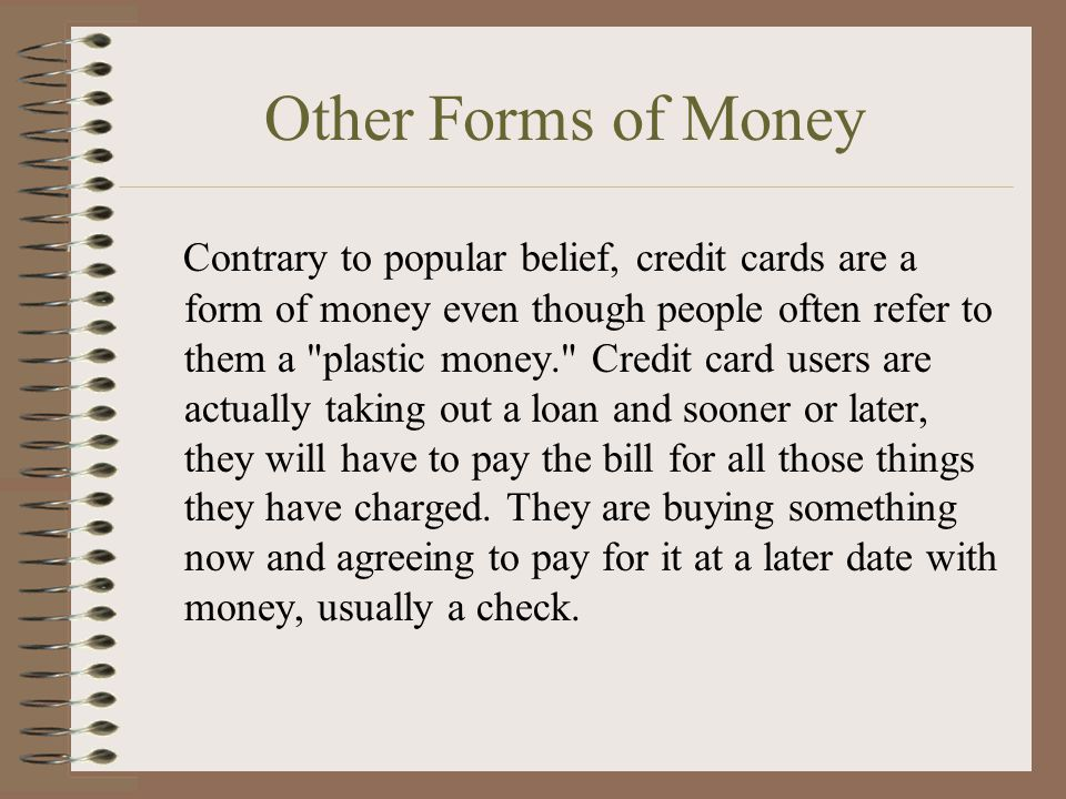 Other Forms of Money Contrary to popular belief, credit cards are a form of money even though people often refer to them a plastic money. Credit card users are actually taking out a loan and sooner or later, they will have to pay the bill for all those things they have charged.