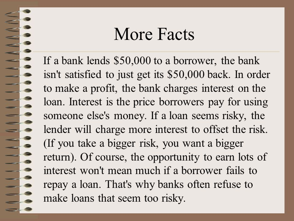 More Facts If a bank lends $50,000 to a borrower, the bank isn t satisfied to just get its $50,000 back.